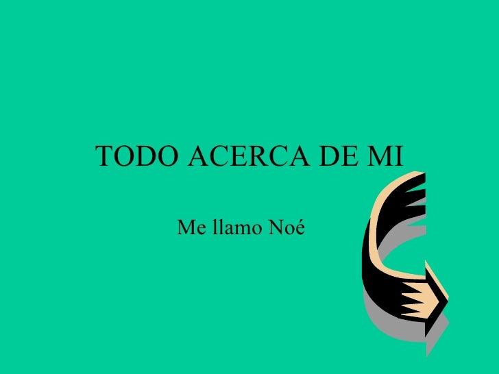 TODO ACERCA DE MI Me llamo Noé