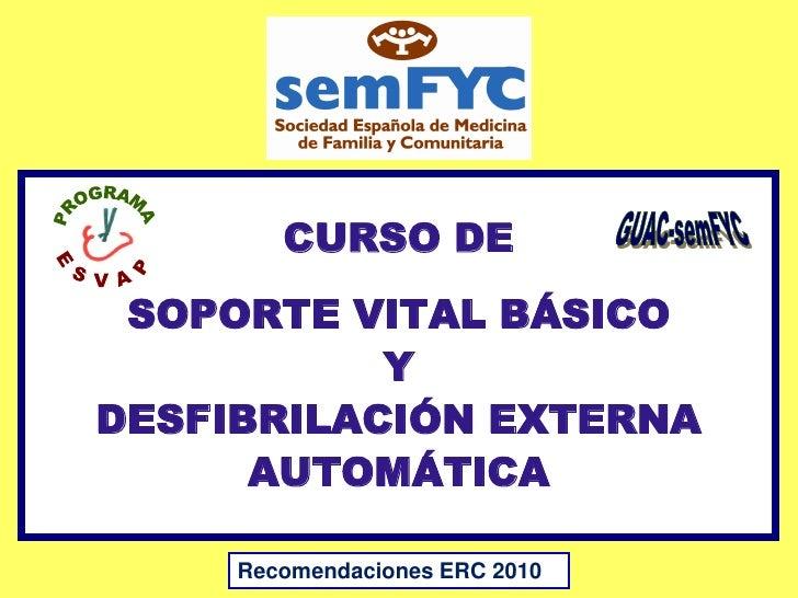 CURSO DE SOPORTE VITAL BÁSICO           YDESFIBRILACIÓN EXTERNA      AUTOMÁTICA     Recomendaciones ERC 2010