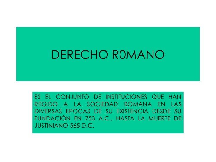 DERECHO R0MANO ES EL CONJUNTO DE INSTITUCIONES QUE HAN REGIDO A LA SOCIEDAD ROMANA EN LAS DIVERSAS EPOCAS DE SU EXISTENCIA...