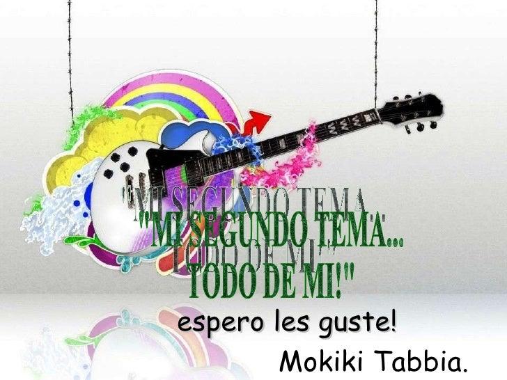 """""""MI SEGUNDO TEMA... TODO DE MI!""""  espero les guste!   Mokiki Tabbia."""
