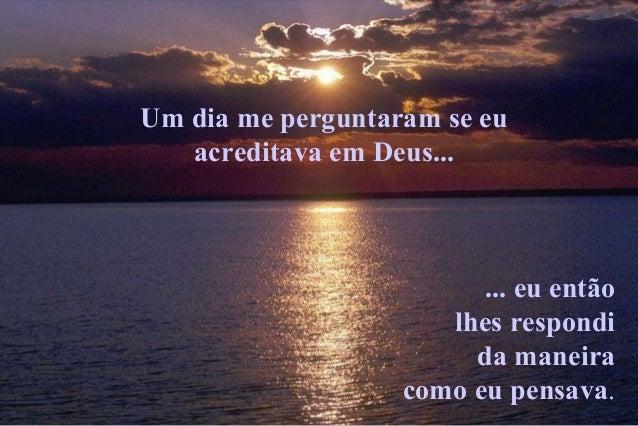 Um dia me perguntaram se eu   acreditava em Deus...                         ... eu então                      lhes respond...