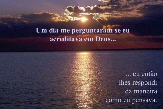 Um dia me perguntaram se eu acreditava em Deus... ... eu então lhes respondi da maneira como eu pensava.
