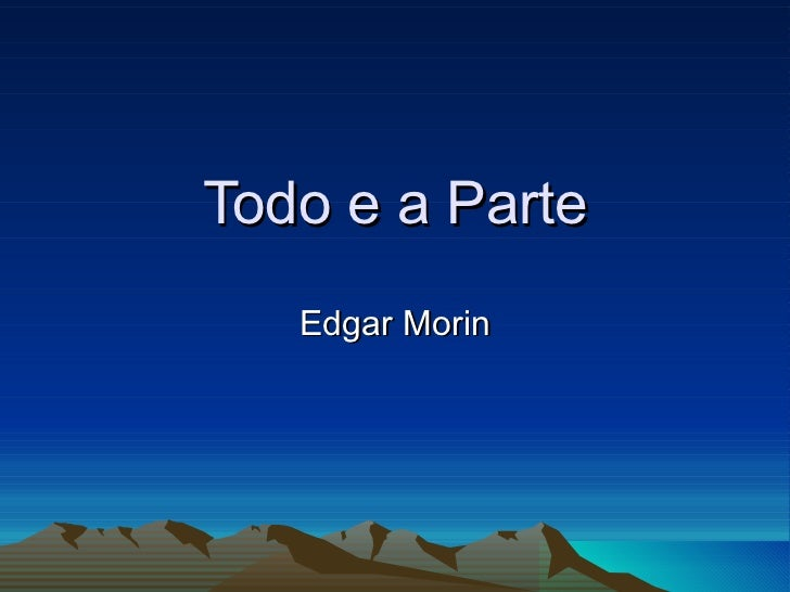 Todo e a Parte Edgar Morin