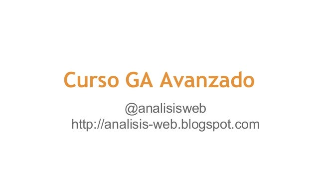Curso GA Avanzado  @analisisweb  http://analisis-web.blogspot.com