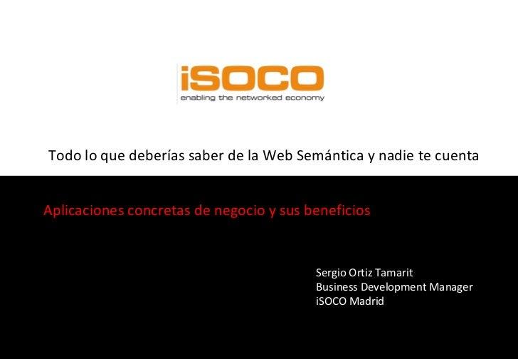 Todo lo que deberías saber de la Web Semántica y nadie te cuenta Aplicaciones concretas de negocio y sus beneficios Sergio...
