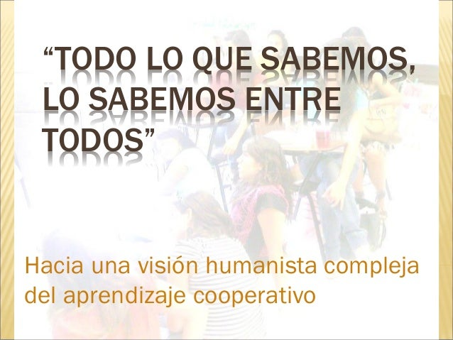 """""""TODO LO QUE SABEMOS, LO SABEMOS ENTRE TODOS"""" Hacia una visión humanista compleja del aprendizaje cooperativo"""