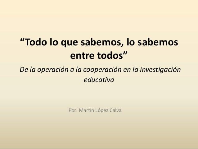 """""""Todo lo que sabemos, lo sabemos entre todos"""" De la operación a la cooperación en la investigación educativa Por: Martín L..."""
