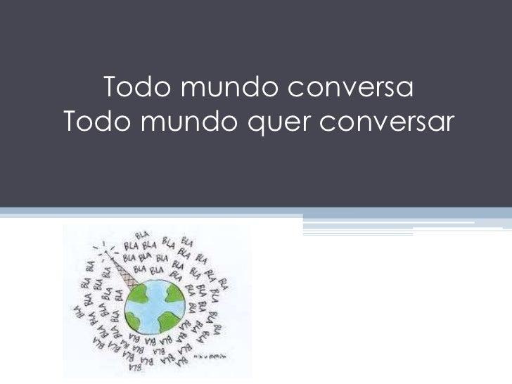 Todo mundo conversaTodo mundo quer conversar <br />