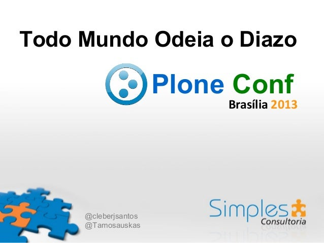 Todo Mundo Odeia o Diazo  Plone Conf  Brasília 2013  @cleberjsantos @Tamosauskas
