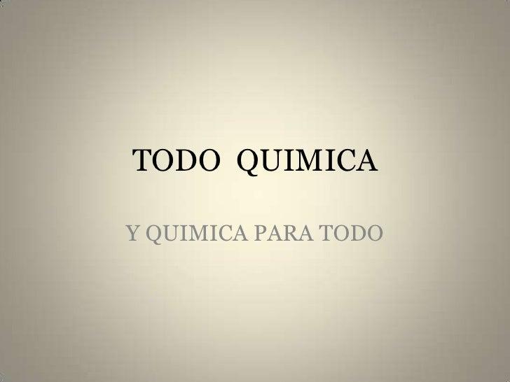 TODO  QUIMICA<br />Y QUIMICA PARA TODO<br />