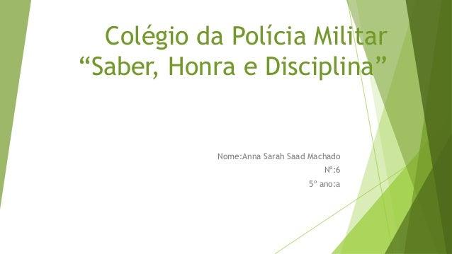 """Colégio da Polícia Militar  """"Saber, Honra e Disciplina""""  Nome:Anna Sarah Saad Machado  Nº:6  5º ano:a"""