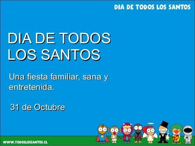 DIA DE TODOSDIA DE TODOS LOS SANTOSLOS SANTOS Una fiesta familiar, sana yUna fiesta familiar, sana y entretenida.entreteni...