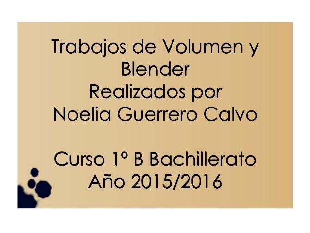 Trabajos de Volumen y Blender Realizados por Noelia Guerrero Calvo Curso 1º B Bachillerato Año 2015/2016