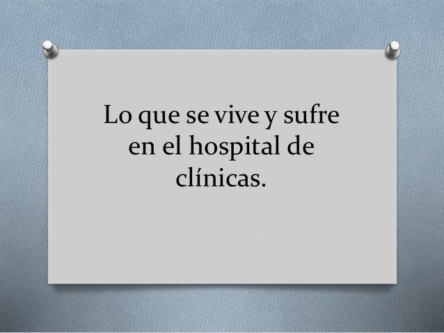 Lo que se vive y sufre en el hospital de clínicas.