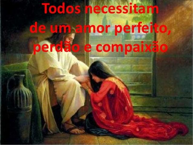 Todos necessitam de um amor perfeito, perdão e compaixão