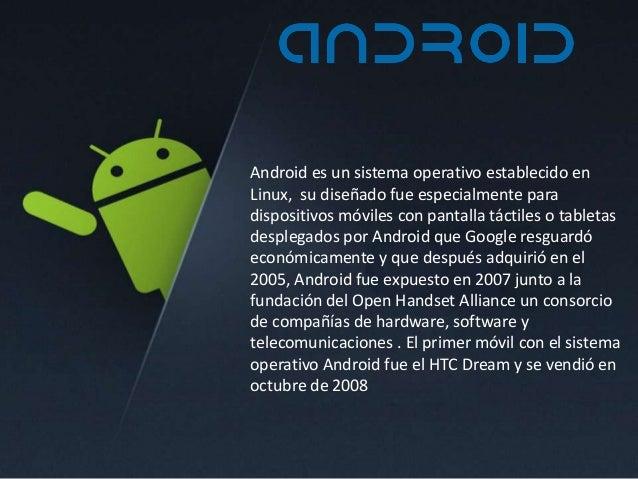Android es un sistema operativo establecido en Linux, su diseñado fue especialmente para dispositivos móviles con pantalla...
