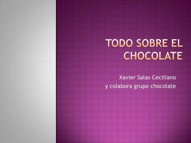 Todo sobre el chocolate<br />Xavier Salas Ceciliano<br />y colabora grupo chocolate<br />