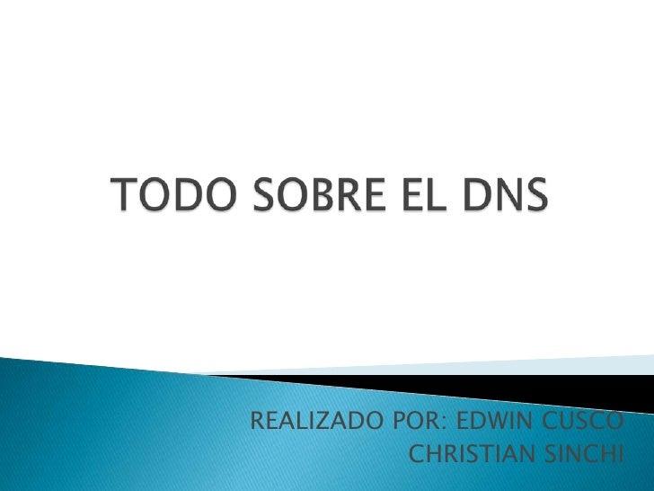 TODO SOBRE EL DNS<br />REALIZADO POR: EDWIN CUSCO<br />CHRISTIAN SINCHI<br />