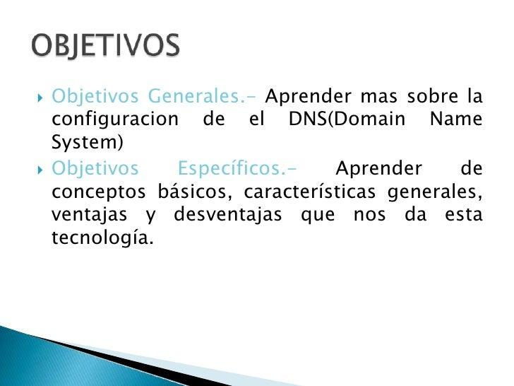 Objetivos Generales.- Aprender mas sobre la configuracion de el DNS(DomainNameSystem)<br />Objetivos Específicos.- Aprende...