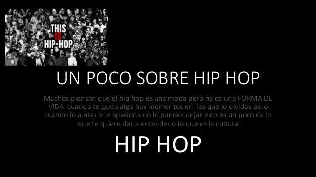 UN POCO SOBRE HIP HOP Muchos piensan que el hip hop es una moda pero no es una FORMA DE VIDA cuando te gusta algo hay mome...