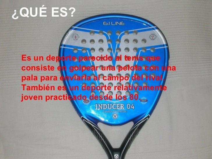 ¿QUÉ ES? Es un deporte parecido al tenis que consiste en golpear una pelota con una pala para enviarla al campo del rival....