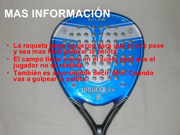 MAS INFORMACIÓN <ul><li>La raqueta tiene agujeros para que el aire pase y sea mas fácil golpear la pelota. </li></ul><ul><...