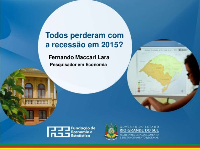 www.fee.rs.gov.br Todos perderam com a recessão em 2015? Fernando Maccari Lara Pesquisador em Economia