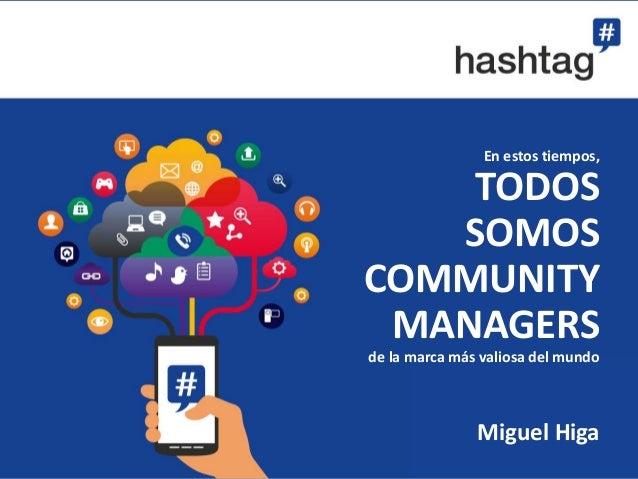 En estos tiempos,  TODOS  SOMOS  COMMUNITY  MANAGERS  de la marca más valiosa del mundo  Miguel Higa