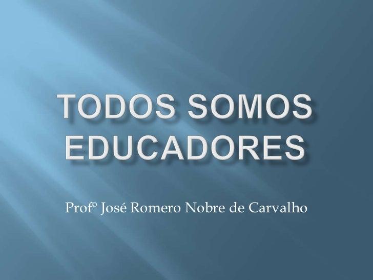 TODOS SOMOS EDUCADORES<br />Profº José Romero Nobre de Carvalho<br />