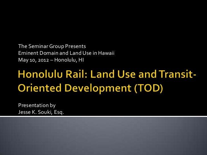 The Seminar Group PresentsEminent Domain and Land Use in HawaiiMay 10, 2012 – Honolulu, HIPresentation byJesse K. Souki, E...