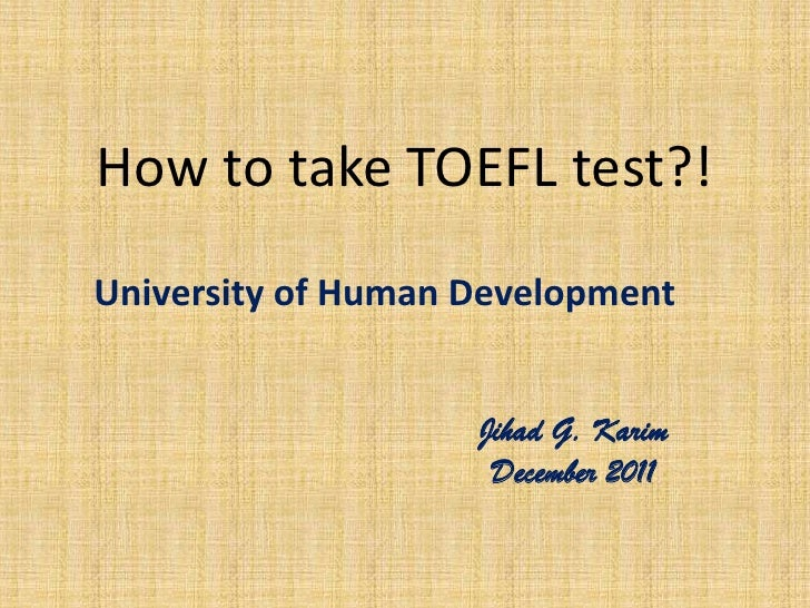 How to take TOEFL test?!University of Human Development                    Jihad G. Karim                     December 2011
