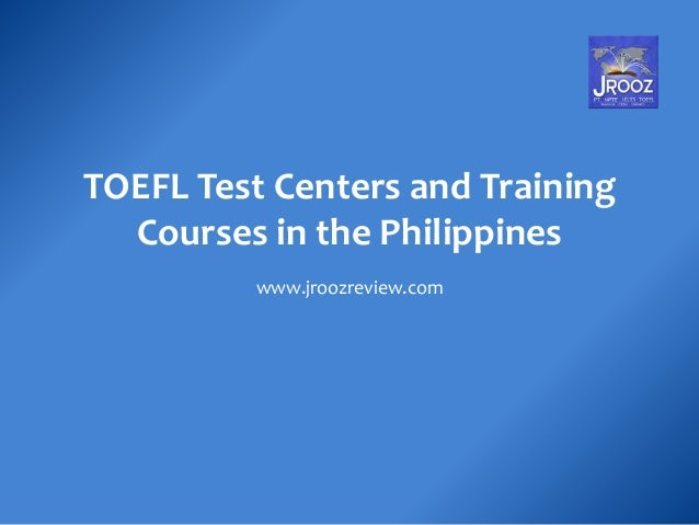 TOEFL Test Centers and Training Courses in the Philippines www.jroozreview.com
