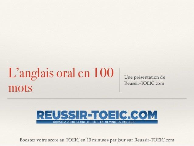 Boostez votre score au TOEIC en 10 minutes par jour sur Reussir-TOEIC.com L'anglais oral en 100 mots Une présentation de !...