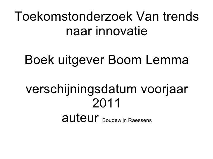 Toekomstonderzoek Van trends naar innovatie Boek uitgever Boom Lemma verschijningsdatum voorjaar 2011 auteur  Boudewijn Ra...