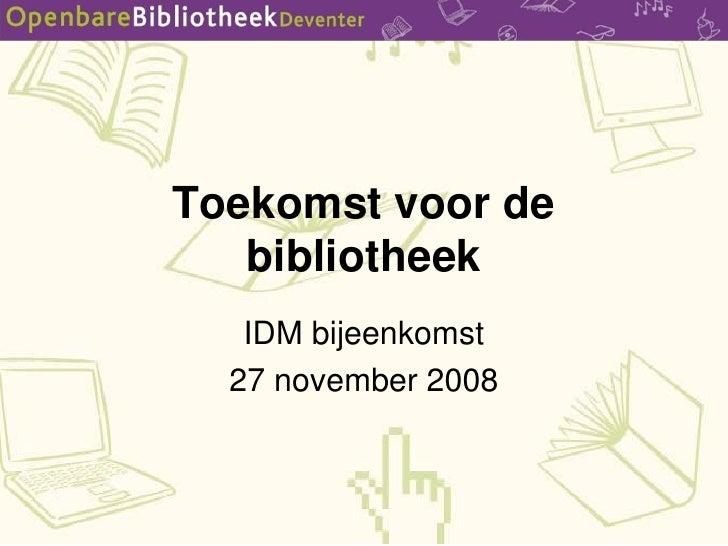 Toekomst voor de    bibliotheek    IDM bijeenkomst   27 november 2008