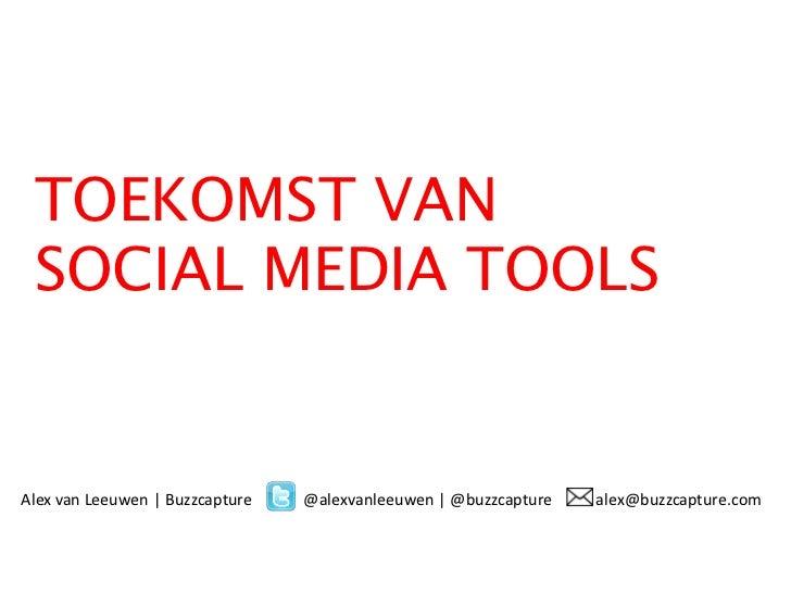TOEKOMST VAN SOCIAL MEDIA TOOLSAlex van Leeuwen | Buzzcapture   @alexvanleeuwen | @buzzcapture   alex@buzzcapture.com