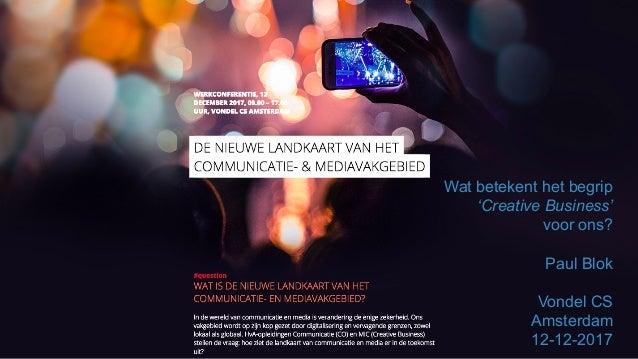 paulblok.com   Wat betekent het begrip 'Creative Business' voor ons? Paul Blok Vondel CS Amsterdam 12-12-2017