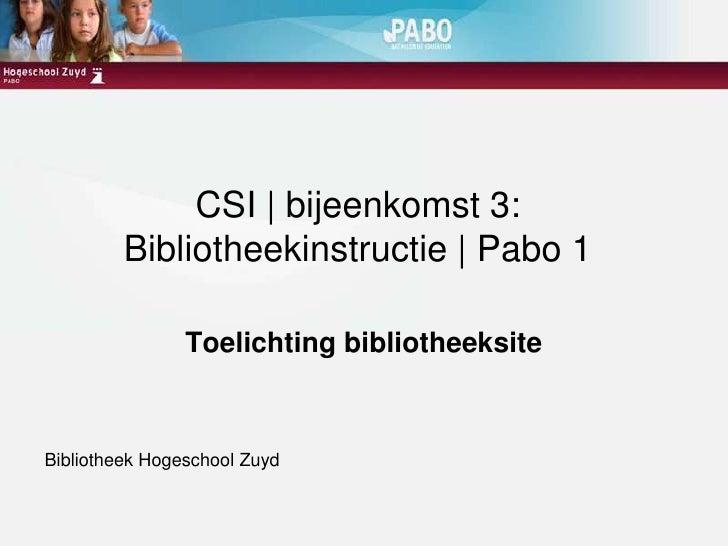 CSI | bijeenkomst 3:Bibliotheekinstructie | Pabo 1<br />Toelichting bibliotheeksite<br />Bibliotheek Hogeschool Zuyd<br />