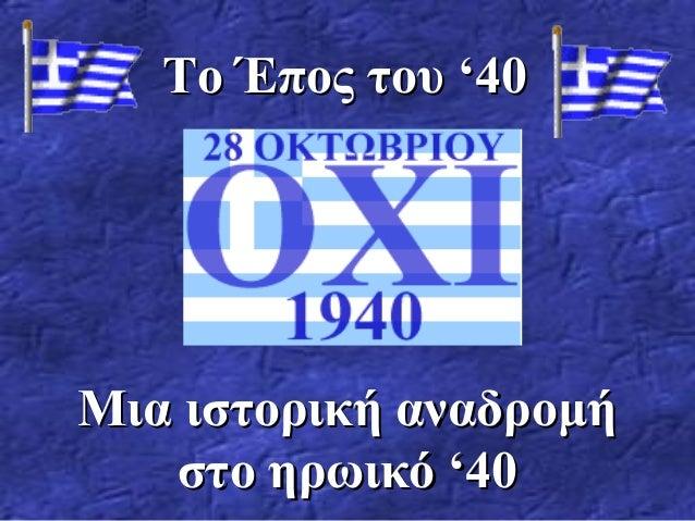 Το Έπος του '40Το Έπος του '40 Μια ιστορική αναδρομήΜια ιστορική αναδρομή στο ηρωικό '40στο ηρωικό '40