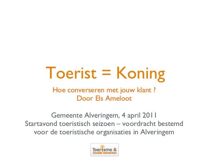 Toerist = Koning <ul><li>Hoe converseren met jouw klant ? </li></ul><ul><li>Door Els Ameloot </li></ul><ul><li>Gemeente Al...