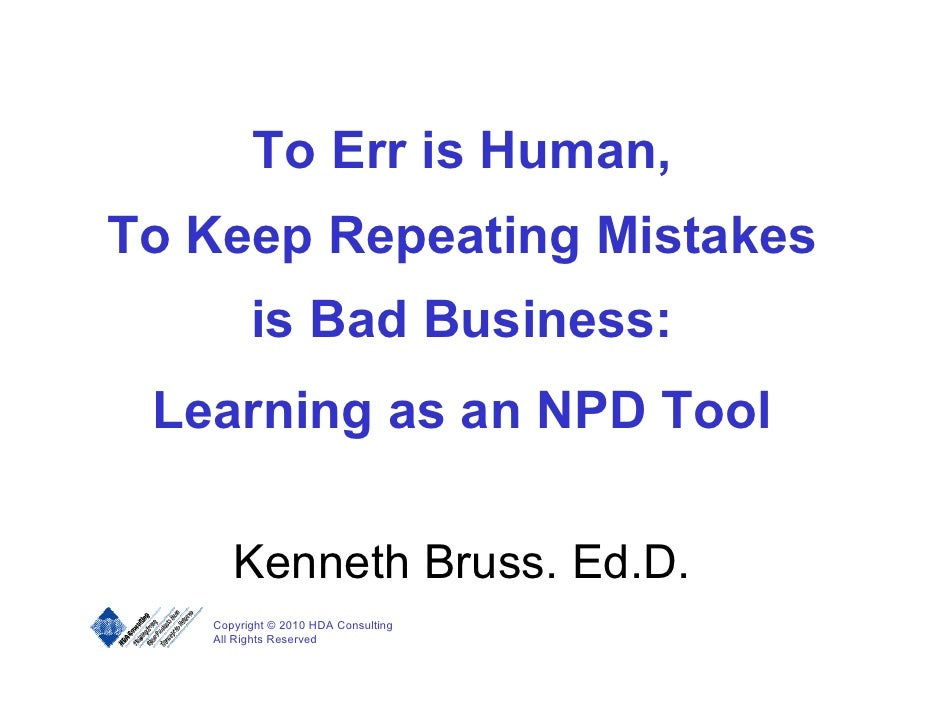 To Err is Human, To Keep Repeating Mistakes          is Bad Business:  Learning as an NPD Tool        Kenneth Bruss. Ed.D....