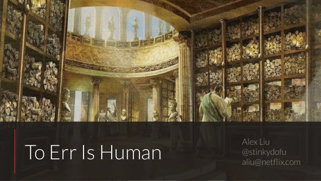 To Err Is Human Alex Liu @stinkydofu aliu@netflix.com