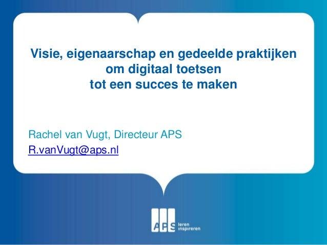 Visie, eigenaarschap en gedeelde praktijken om digitaal toetsen tot een succes te maken Rachel van Vugt, Directeur APS R.v...