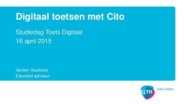 Studiedag Toets Digitaal 16 april 2015 Gerben Veerbeek Educatief adviseur Digitaal toetsen met Cito