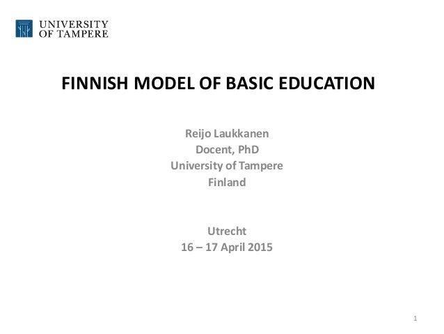 FINNISH MODEL OF BASIC EDUCATION Reijo Laukkanen Docent, PhD University of Tampere Finland Utrecht 16 – 17 April 2015 1