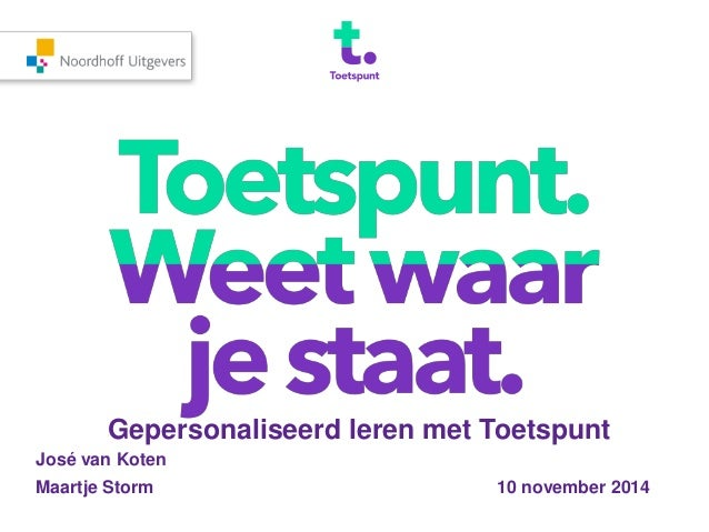 Gepersonaliseerd leren met Toetspunt  José van Koten  Maartje Storm 10 november 2014