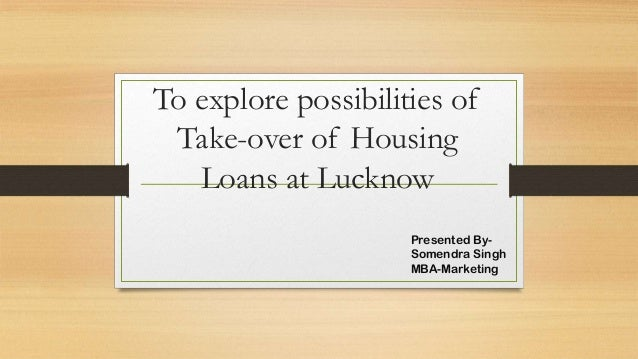 To explore possibilities of Take-over of Housing Loans at Lucknow Presented BySomendra Singh MBA-Marketing