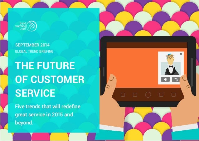 September 2014  GLOBAL TREND BRIEFING  THE FUTURE  OF CUSTOMER  SERVICE  Five trends that will redefine  great service in ...