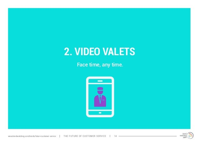 2. VIDEO VALETS  Face time, any time.  www.trendwatching.com/trends/future-customer-service THE FUTURE OF Cusotmer servcei...