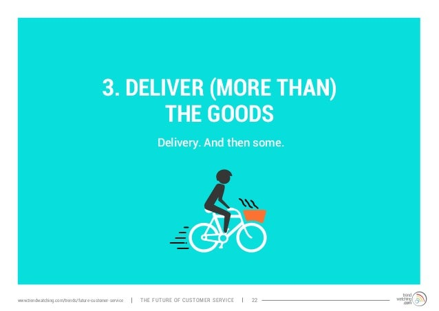3. DELIVER (MORE THAN)  THE GOODS  Delivery. And then some.  www.trendwatching.com/trends/future-customer-service THE FUTU...